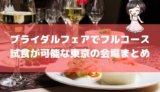 ブライダルフェアでフルコース試食が可能な東京の会場まとめ