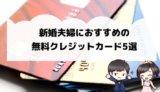 新婚夫婦におすすめの無料クレジットカード5選【2019年版】