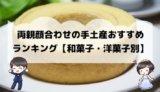 両親顔合わせの手土産おすすめランキング【和菓子・洋菓子別】