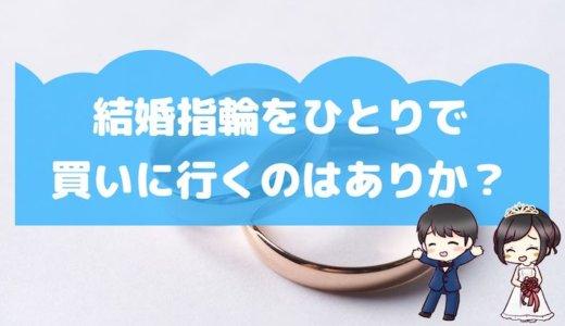 結婚指輪をひとりで買いに行くのはありか?