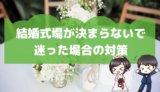 結婚式場が決まらないで迷った場合の対策を実体験から語る