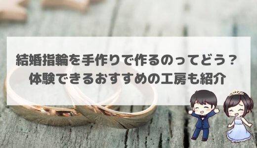 結婚指輪を作るのってどう?手作り体験できるおすすめの工房5選!